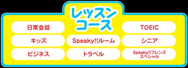 レッスンコース:日常会話、TOEIC、キッズ、Speaky!!ルーム、シニア、ビジネス、トラベル、Speaky!!フレンズスペシャル
