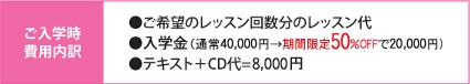 ご気分のレッスン回数分のレッスン代、入学金(通常40,000→50%offで20,000円)、テキスト+CD代=8,000円